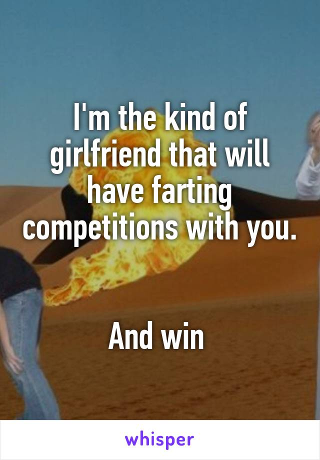 I'm the kind of girlfriend that will have farting competitions with you.   And win