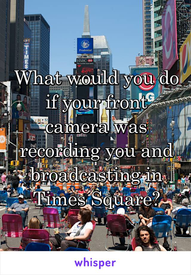 What would you do if your front camera was recording you and broadcasting in Times Square?