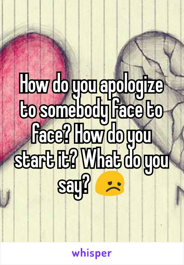 How do you apologize to somebody face to face? How do you start it? What do you say? 😞