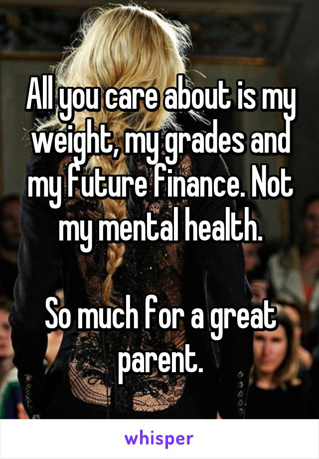 All you care about is my weight, my grades and my future finance. Not my mental health.  So much for a great parent.