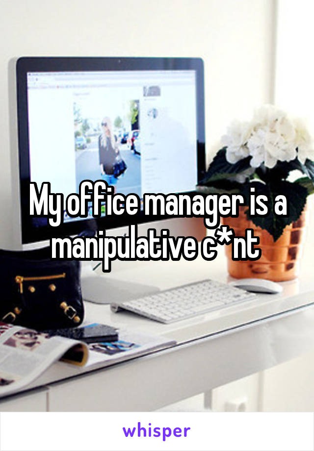 My office manager is a manipulative c*nt
