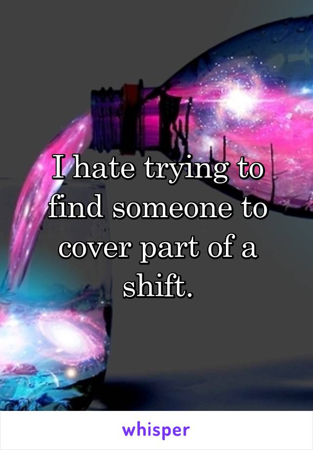 I hate trying to find someone to cover part of a shift.