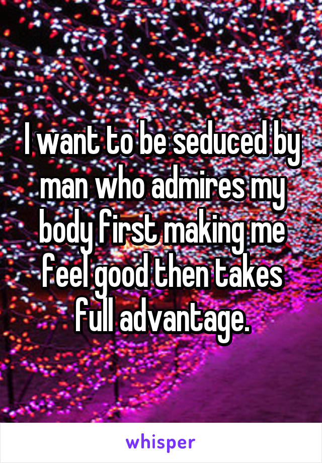 I want to be seduced by man who admires my body first making me feel good then takes full advantage.