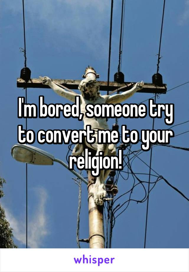 I'm bored, someone try to convert me to your religion!