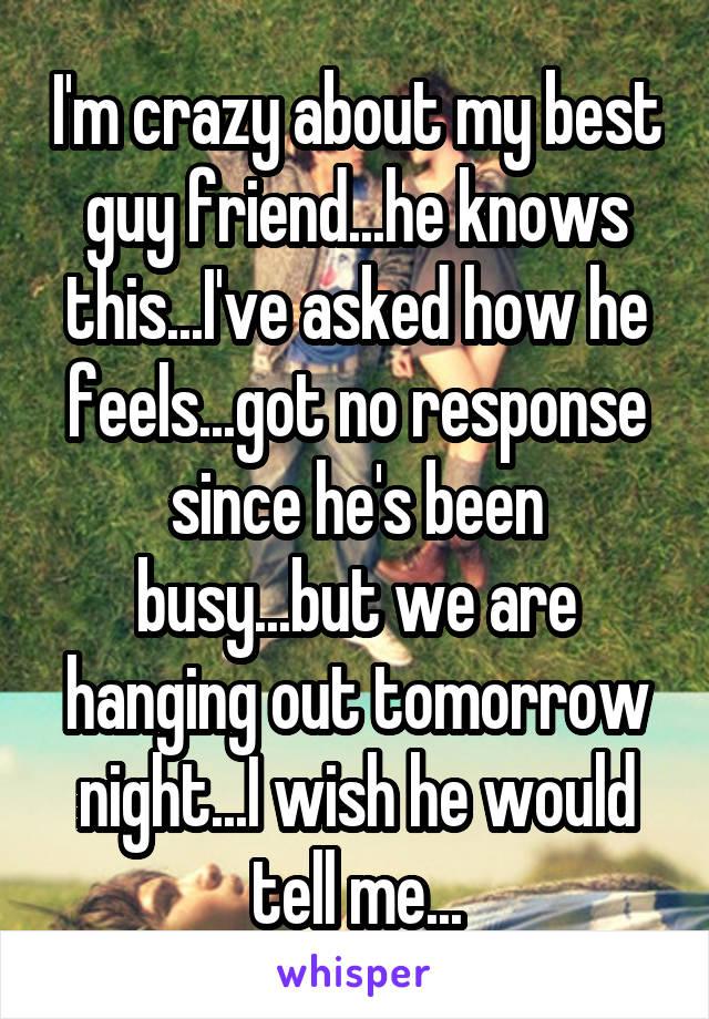 I'm crazy about my best guy friend...he knows this...I've asked how he feels...got no response since he's been busy...but we are hanging out tomorrow night...I wish he would tell me...