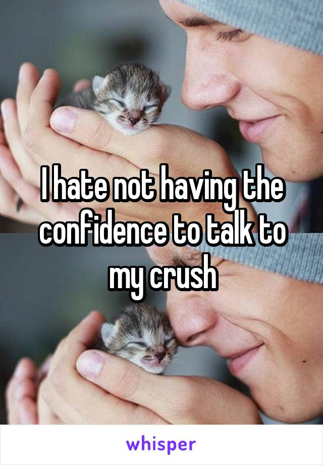 I hate not having the confidence to talk to my crush