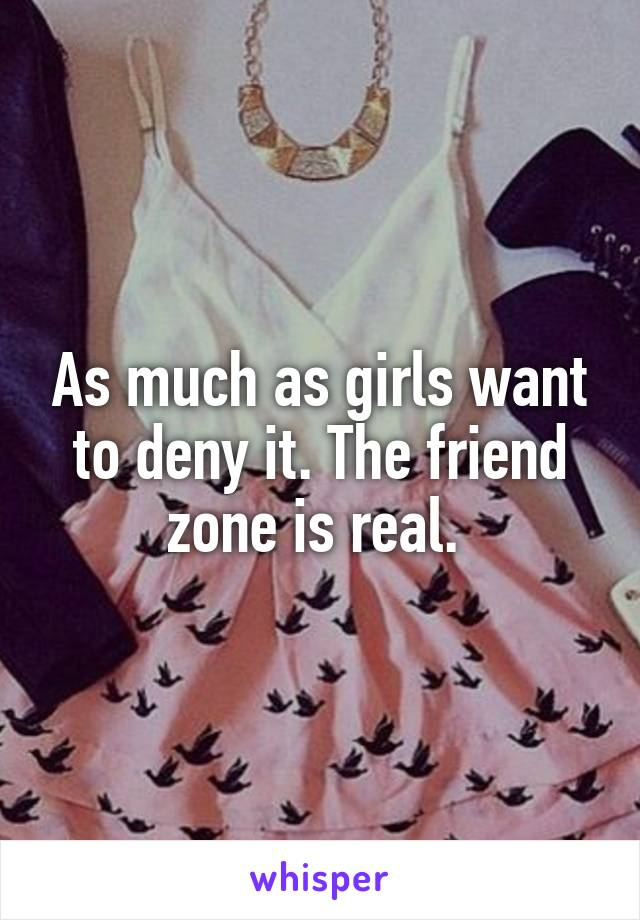 As much as girls want to deny it. The friend zone is real.