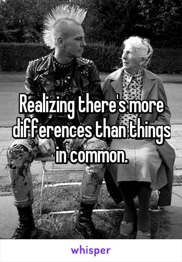 Realizing there's more differences than things in common.