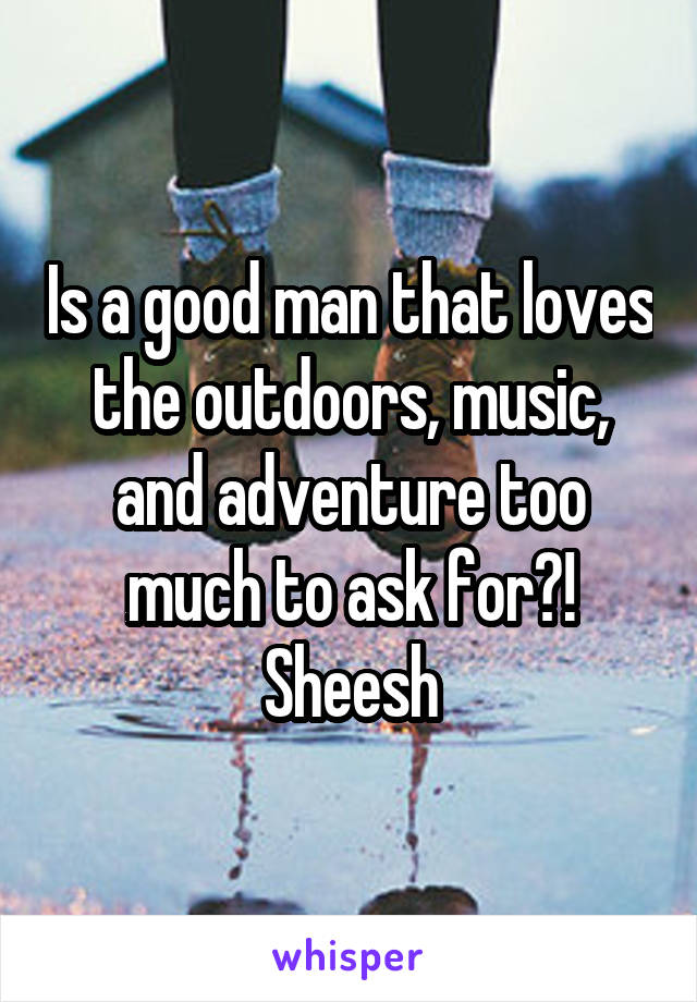 Is a good man that loves the outdoors, music, and adventure too much to ask for?! Sheesh