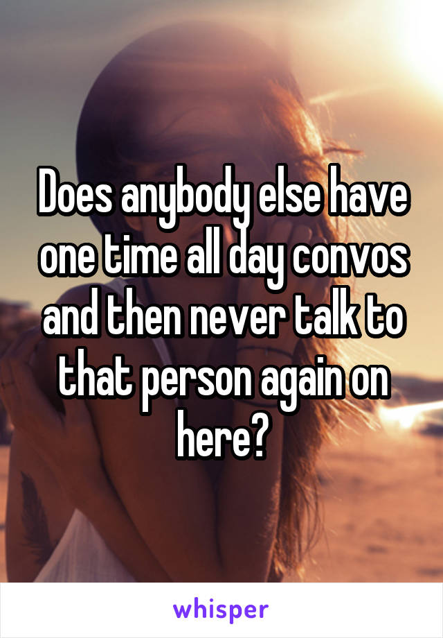 Does anybody else have one time all day convos and then never talk to that person again on here?