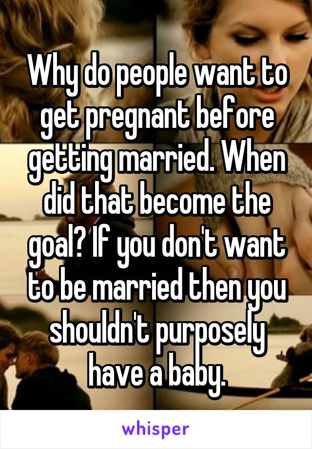 Why do people want to get pregnant before getting married. When did that become the goal? If you don't want to be married then you shouldn't purposely have a baby.