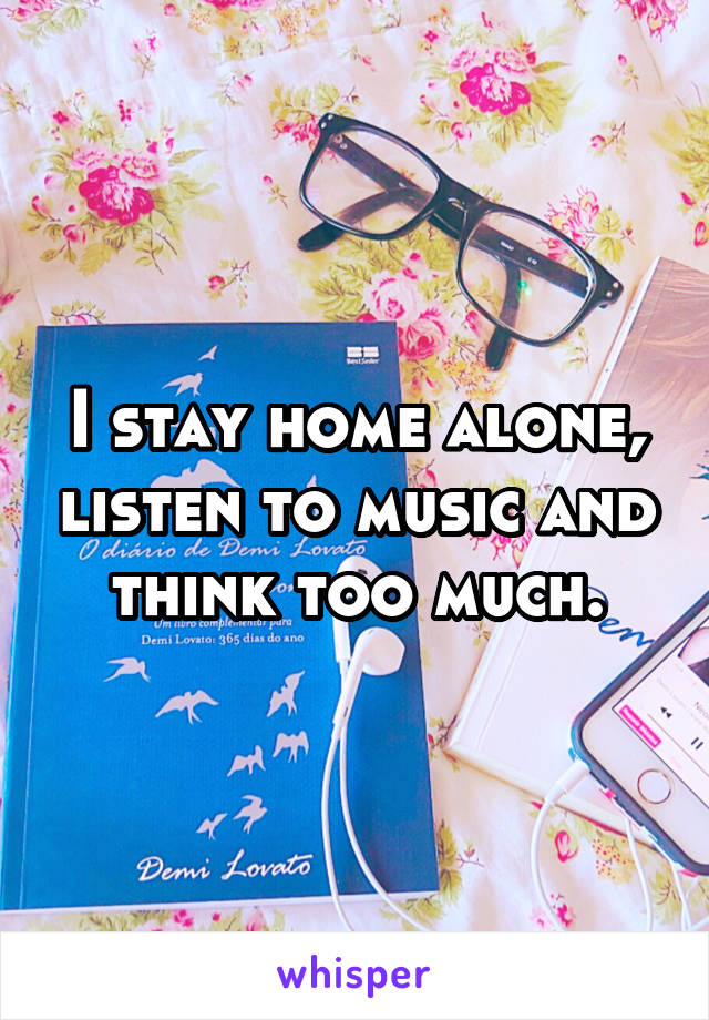 I stay home alone, listen to music and think too much.