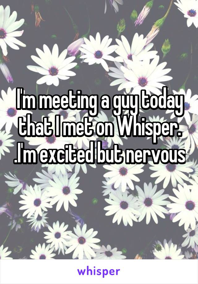 I'm meeting a guy today that I met on Whisper. .I'm excited but nervous