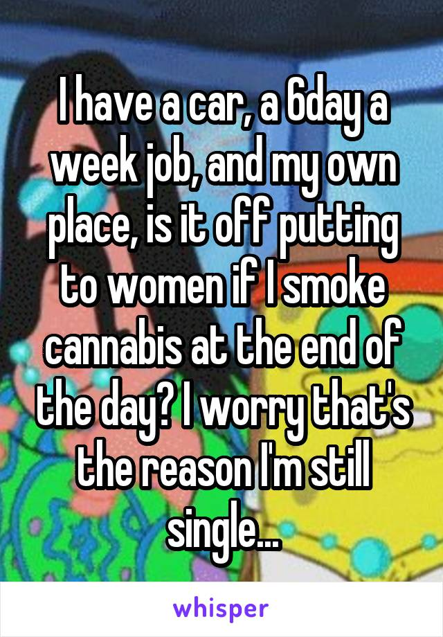 I have a car, a 6day a week job, and my own place, is it off putting to women if I smoke cannabis at the end of the day? I worry that's the reason I'm still single...