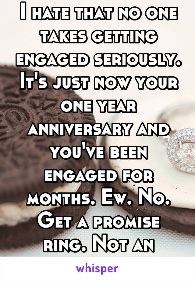 I hate that no one takes getting engaged seriously. It's just now your one year anniversary and you've been engaged for months. Ew. No. Get a promise ring. Not an engagement ring.