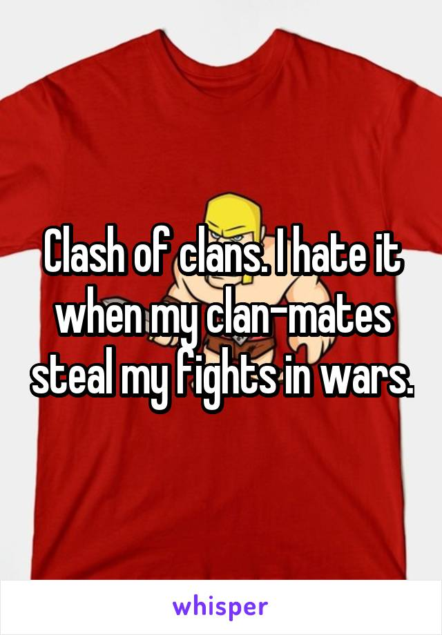 Clash of clans. I hate it when my clan-mates steal my fights in wars.