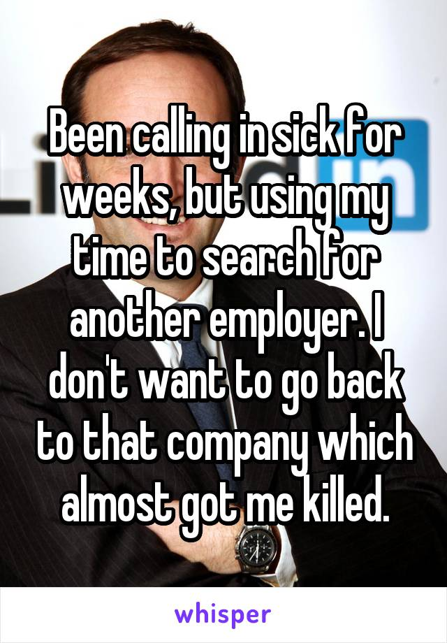 Been calling in sick for weeks, but using my time to search for another employer. I don't want to go back to that company which almost got me killed.