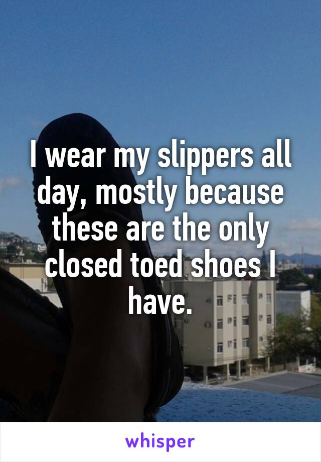 I wear my slippers all day, mostly because these are the only closed toed shoes I have.