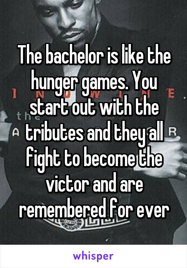 The bachelor is like the hunger games. You start out with the tributes and they all fight to become the victor and are remembered for ever