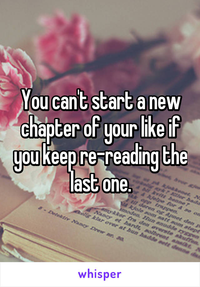 You can't start a new chapter of your like if you keep re-reading the last one.