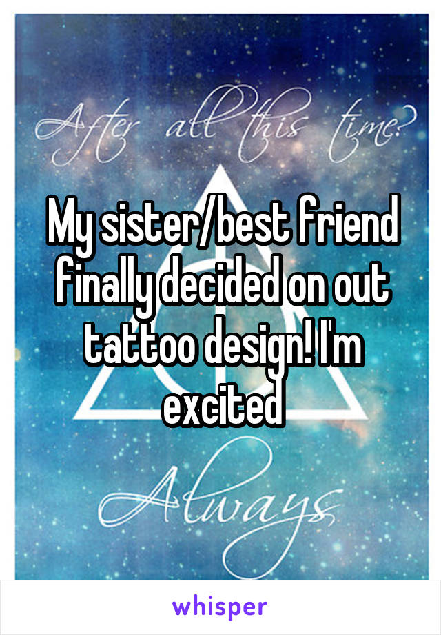 My sister/best friend finally decided on out tattoo design! I'm excited