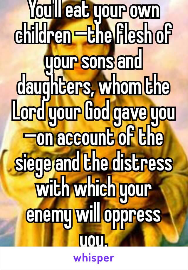 You'll eat your own children —the flesh of your sons and daughters, whom the Lord your God gave you—on account of the siege and the distress with which your enemy will oppress you. Deut: 28;53