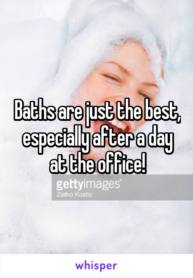 Baths are just the best, especially after a day at the office!