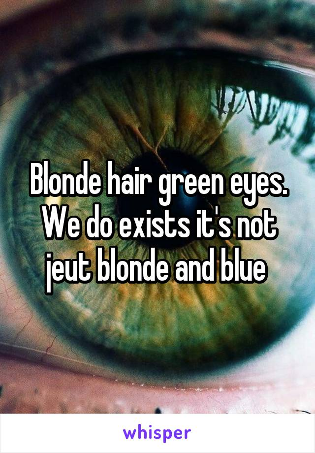 Blonde hair green eyes. We do exists it's not jeut blonde and blue
