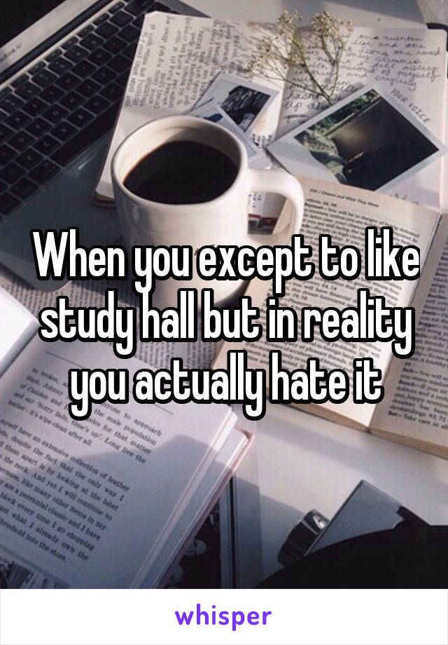 When you except to like study hall but in reality you actually hate it