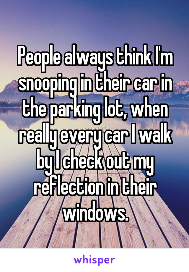 People always think I'm snooping in their car in the parking lot, when really every car I walk by I check out my reflection in their windows.
