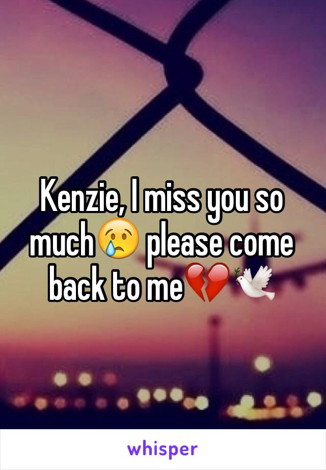 Kenzie, I miss you so much😢 please come back to me💔🕊