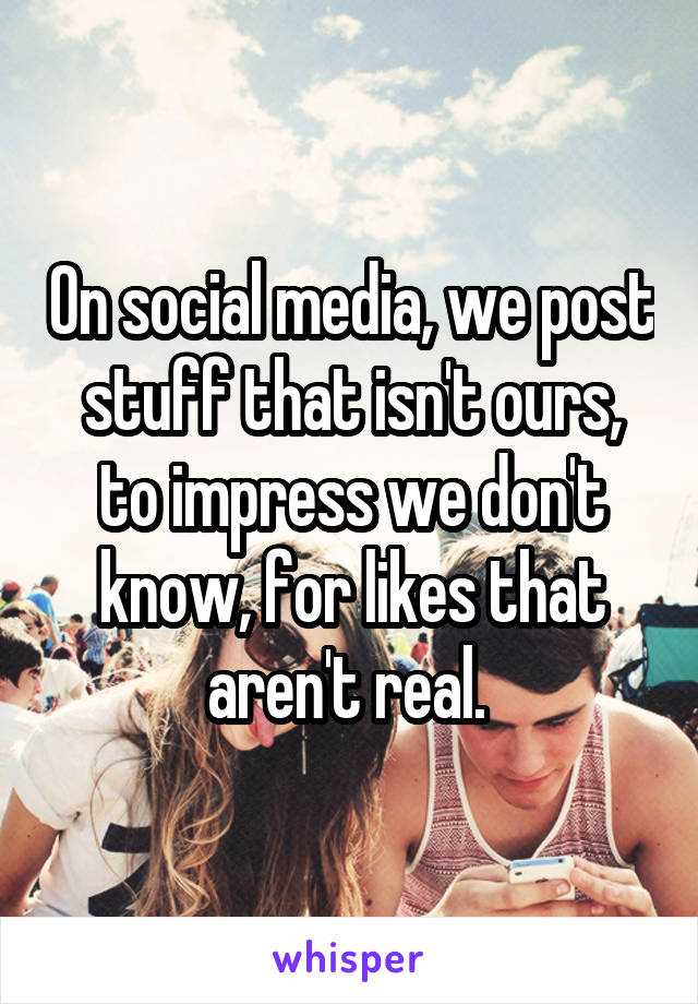On social media, we post stuff that isn't ours, to impress we don't know, for likes that aren't real.