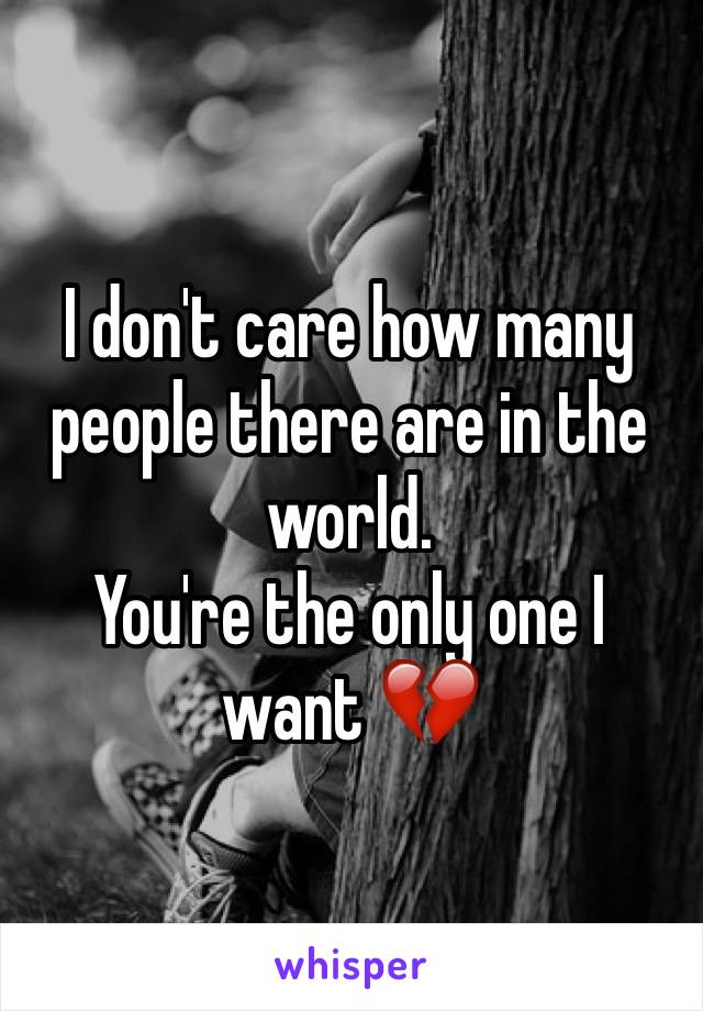 I don't care how many people there are in the world. You're the only one I want 💔