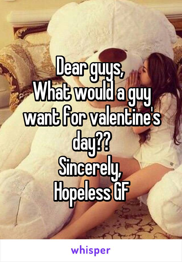 Dear guys,  What would a guy want for valentine's day?? Sincerely,  Hopeless GF