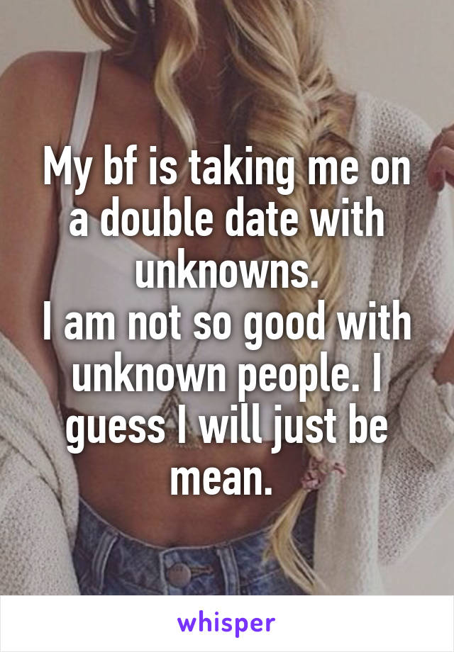 My bf is taking me on a double date with unknowns. I am not so good with unknown people. I guess I will just be mean.