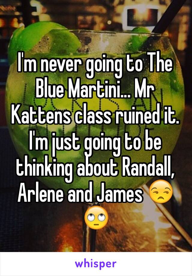 I'm never going to The Blue Martini... Mr Kattens class ruined it. I'm just going to be thinking about Randall, Arlene and James 😒🙄