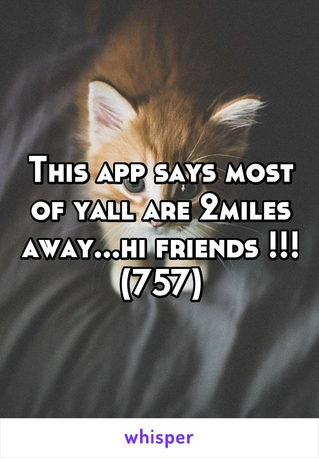 This app says most of yall are 2miles away...hi friends !!! (757)
