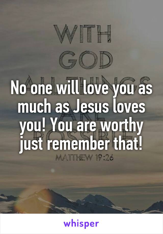 No one will love you as much as Jesus loves you! You are worthy just remember that!