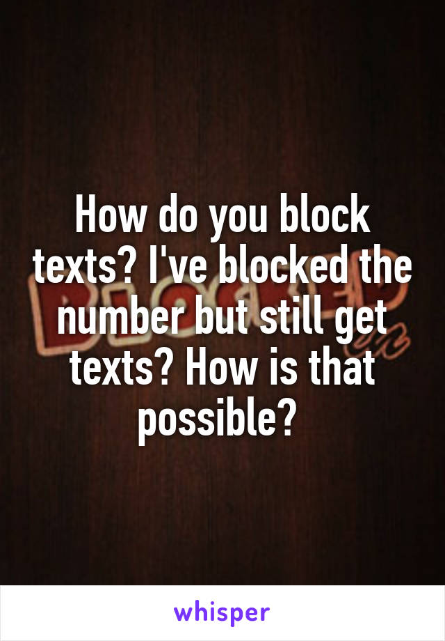 How do you block texts? I've blocked the number but still get texts? How is that possible?