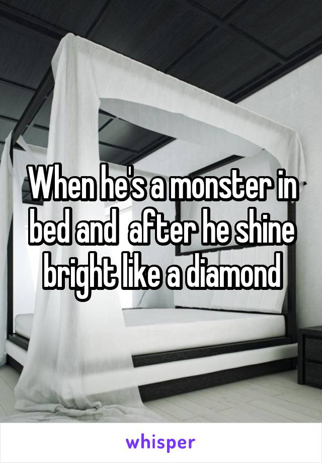 When he's a monster in bed and  after he shine bright like a diamond