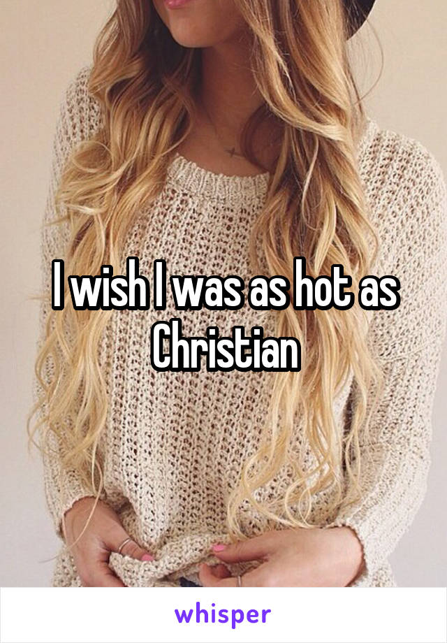 I wish I was as hot as Christian