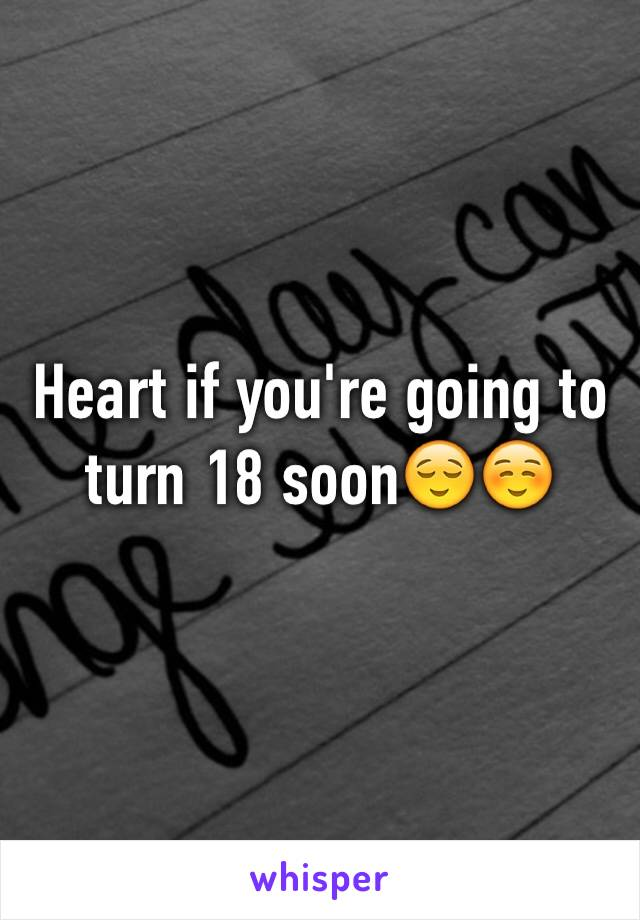 Heart if you're going to turn 18 soon😌☺️