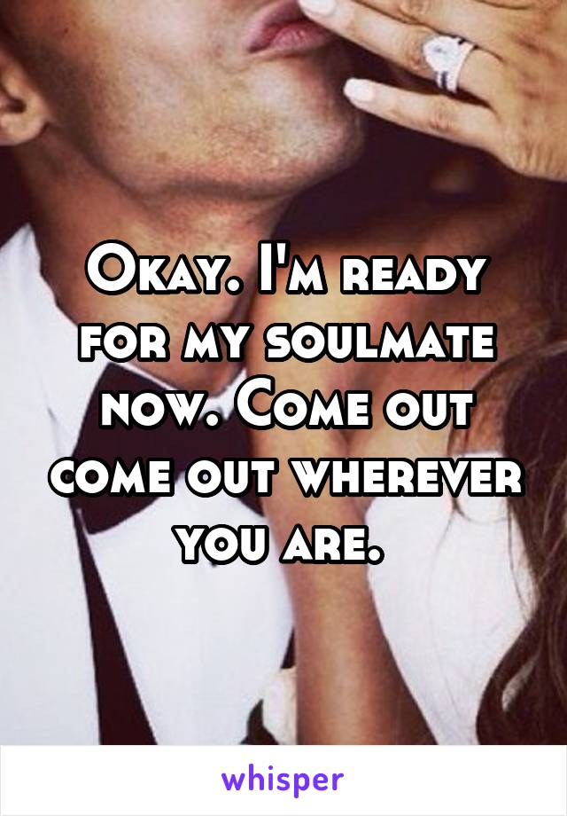 Okay. I'm ready for my soulmate now. Come out come out wherever you are.