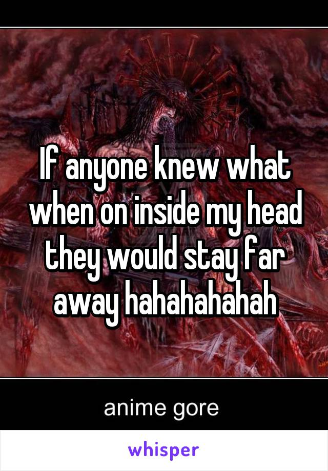 If anyone knew what when on inside my head they would stay far away hahahahahah