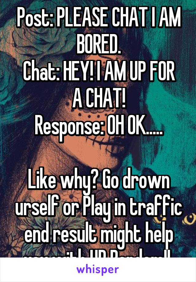 Post: PLEASE CHAT I AM BORED. Chat: HEY! I AM UP FOR A CHAT! Response: OH OK.....  Like why? Go drown urself or Play in traffic end result might help you with UR Bordem!!