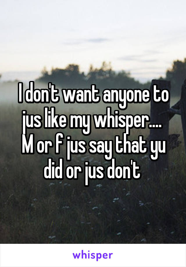 I don't want anyone to jus like my whisper....  M or f jus say that yu did or jus don't