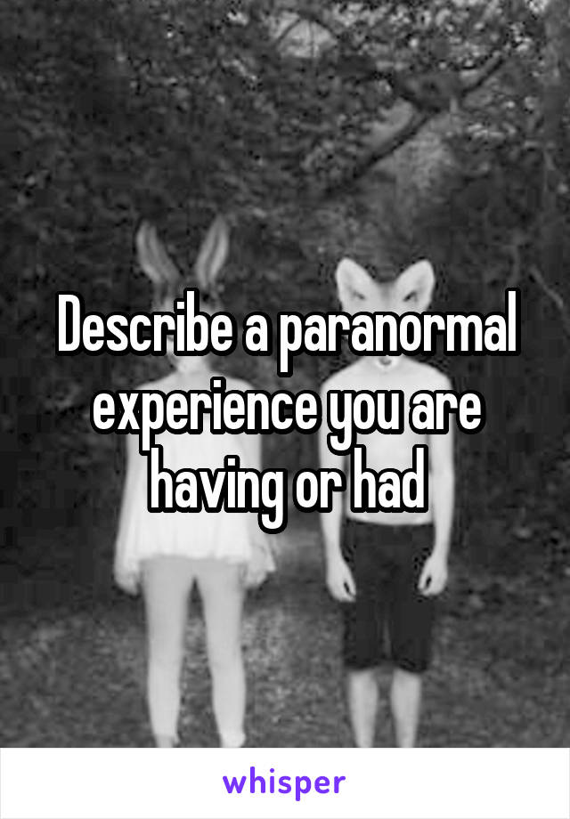 Describe a paranormal experience you are having or had