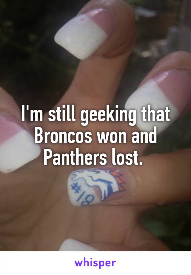 I'm still geeking that Broncos won and Panthers lost.