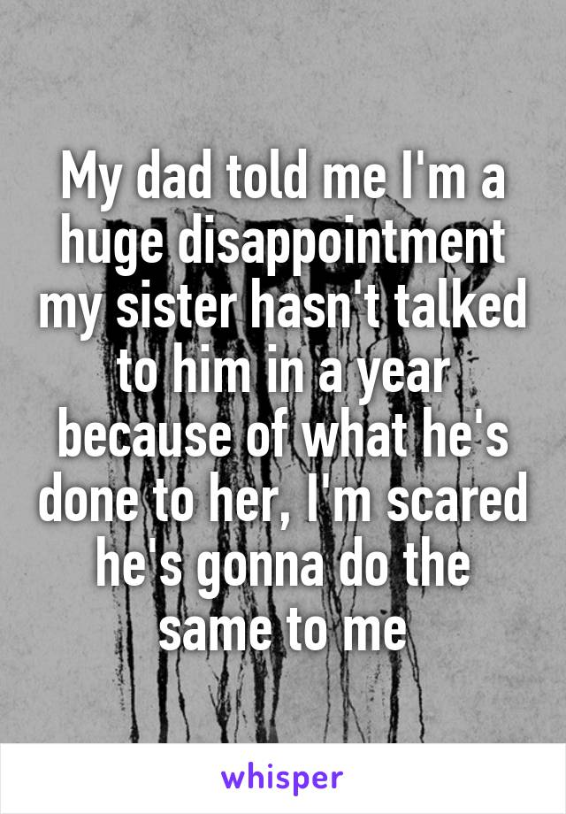 My dad told me I'm a huge disappointment my sister hasn't talked to him in a year because of what he's done to her, I'm scared he's gonna do the same to me
