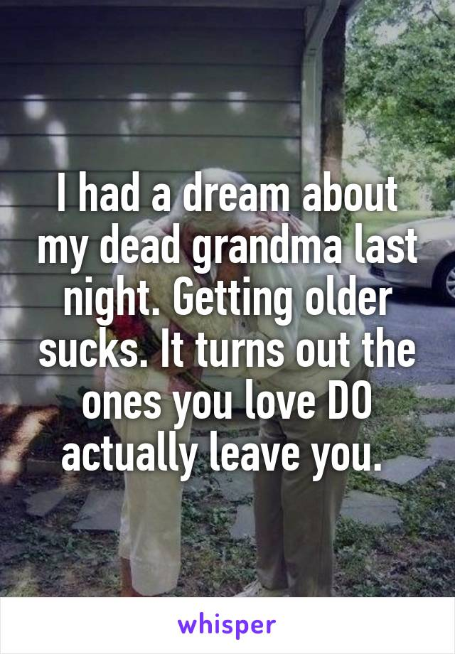 I had a dream about my dead grandma last night. Getting older sucks. It turns out the ones you love DO actually leave you.